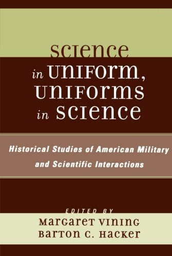 Science in Uniform, Uniforms in Science: Historical Studies of American Military and Scientific Interactions