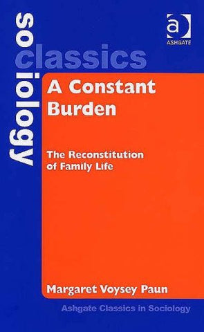 A Constant Burden: The Reconstitution of Family Life (Ashgate Classics in Sociology) (Ashgate Classics in Sociology)
