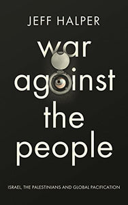 War Against the People: Israel, the Palestinians and Global Pacification