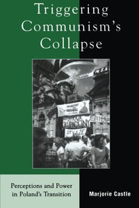 Triggering Communism's Collapse: Perceptions and Power in Poland's Transition (The Harvard Cold War Studies Book Series)