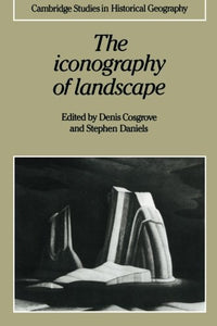 The Iconography Of Landscape: Essays On The Symbolic Representation, Design And Use Of Past Environments (Cambridge Studies In Historical Geography)