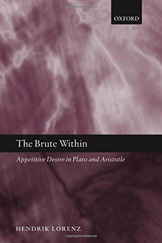 The Brute Within: Appetitive Desire in Plato and Aristotle (Oxford Philosophical Monographs)