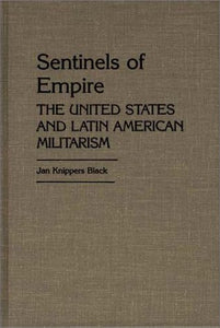 Sentinels of Empire: The United States and Latin American Militarism (Contributions in Political Science)