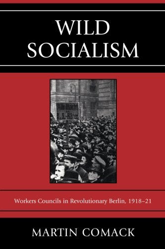 Wild Socialism: Workers Councils in Revolutionary Berlin, 1918-21