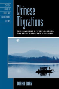 Chinese Migrations: The Movement of People, Goods, and Ideas over Four Millennia (Critical Issues in World and International History)