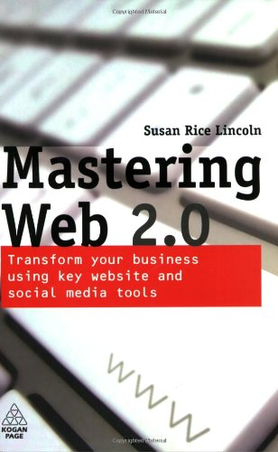 Mastering Web 2.0: Transform Your Business Using Key Website and Social Media Tools