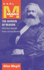Karl Marx: The Burden of Reason (Why Marx Rejected Politics and the Market)