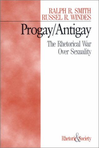 Progay/Antigay: The Rhetorical War Over Sexuality (Rhetoric and Society)