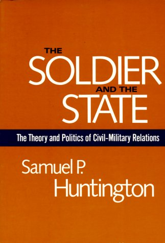 The Soldier And The State: The Theory And Politics Of Civilmilitary Relations (Belknap Press S)
