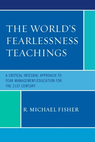 The World's Fearlessness Teachings: A Critical Integral Approach to Fear Management/Education for the 21st Century