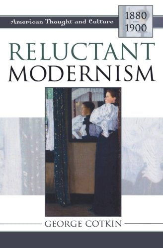 Reluctant Modernism: American Thought and Culture, 18801900