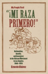 Mi Raza Primero! (My People First!): Nationalism, Identity, And Insurgency In The Chicano Movement In Los Angeles, 1966-1978