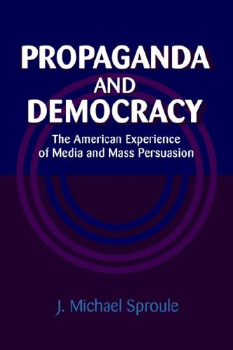 Propaganda And Democracy: The American Experience Of Media And Mass Persuasion (Cambridge Studies In The History Of Mass Communication)