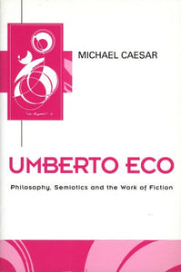 Umberto Eco: Philosophy, Semiotics and the Work of Fiction (Key Contemporary Thinkers)