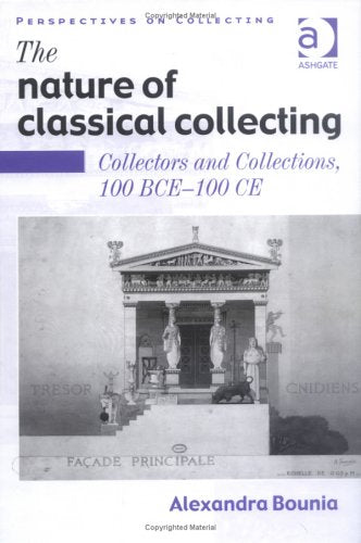 The Nature of Classical Collecting: Collectors and Collections, 100 BCE  100 CE (Perspectives on Collecting)
