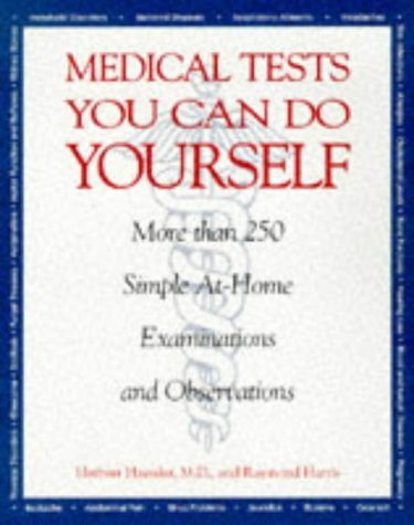 Medical Tests You Can Do Yourself: More Than 250Procedures for Diagnosing Illnesses, Injuries, & Other Medical Simple, At-Home Examinations and Observations