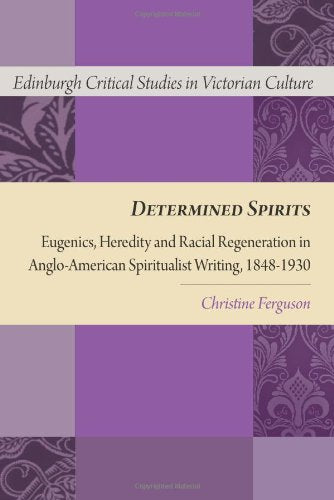 Determined Spirits: Eugenics, Heredity and Racial Regeneration in Anglo-American Spiritualist Writing, 1848-1930 (Edinburgh Critical Studies in Victorian Culture EUP)
