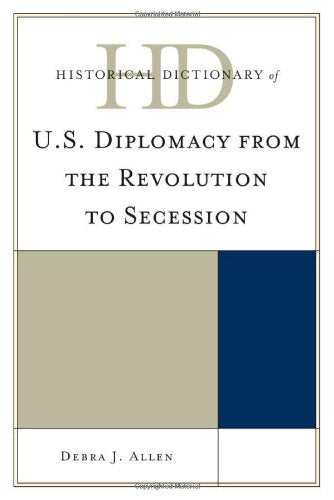 Historical Dictionary of U.S. Diplomacy from the Revolution to Secession (Historical Dictionaries of Diplomacy and Foreign Relations)
