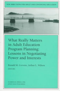 What Really Matters in Adult Education Program Planning : Lessons in Negotiating Power and Interests (New Directions for Adult and Continuing Education)