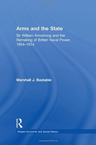 Arms and the State: Sir William Armstrong and the Remaking of British Naval Power, 18541914 (Modern Economic and Social History)