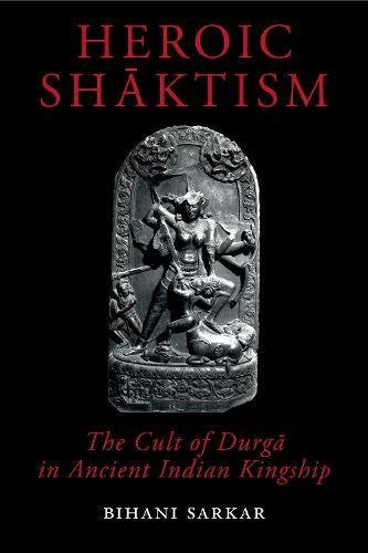 Heroic Shaktism: The Cult of Durga in Ancient Indian Kingship (British Academy Monographs)
