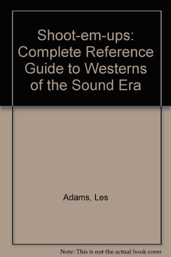 Shoot-Em-Ups: The Complete Reference Guide to Westerns of the Sound Era
