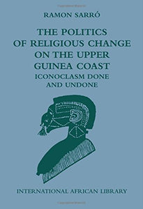 The Politics of Religious Change on the Upper Guinea Coast: Iconoclasm Done and Undone (International African Library EUP)