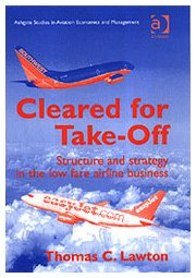 Cleared for Take-Off: Structure and Strategy in the Low Fare Airline Business (Ashgate Studies in Aviation Economics and Management)