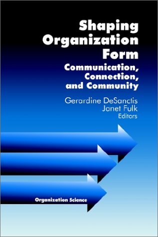 Shaping Organization Form: Communication, Connection, and Community (Organization Science)