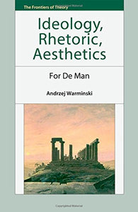 Ideology, Rhetoric, Aesthetics: For de Man (The Frontiers of Theory EUP)