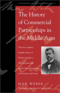 The History of Commercial Partnerships in the Middle Ages: The First Complete English Edition of Weber's Prelude to The Protestant Ethic and the ... Society (Legacies of Social Thought Series)