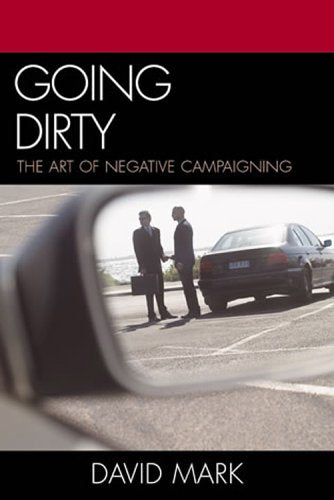 Going Dirty : The Art of Negative Campaigning