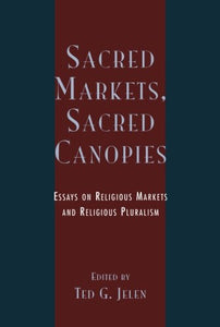 Sacred Markets, Sacred Canopies: Essays on Religious Markets and Religious Pluralism