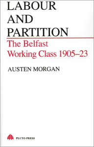 Labour and Partition: The Belfast Working Class 1905-23 (Pluto Irish Library)