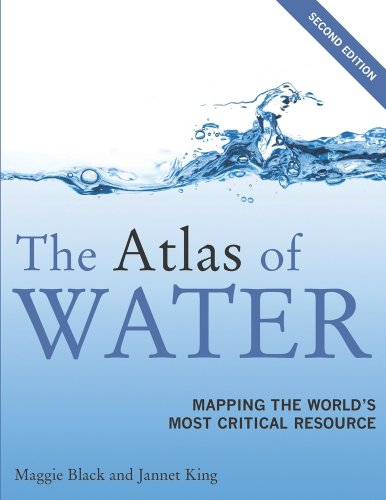 The Atlas Of Water: Mapping The Worlds Most Critical Resource