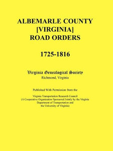 Albemarle County [Virginia] Road Orders, 1725-1816. Published With Permission from the Virginia Transportation Research Council (A Cooperative ... and the University of Virginia)