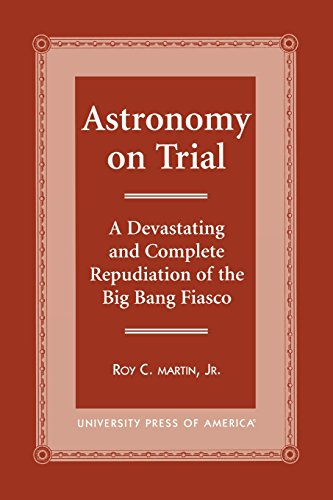 Astronomy on Trial: A Devastating and Complete Repudiation of the Big Bang Fiasco