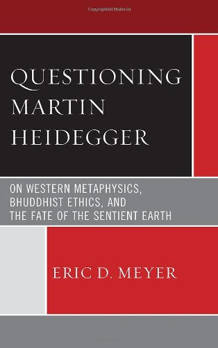 Questioning Martin Heidegger: On Western Metaphysics, Bhuddhist Ethics, and the Fate of the Sentient Earth