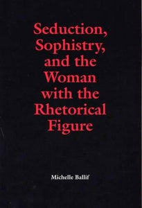 Seduction, Sophistry, and the Woman with the Rhetorical Figure (Rhetorical Philosophy and Theory)