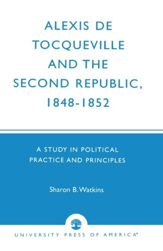 Alexis de Tocqueville and the Second Republic, 1848-1852: A Study in Political Practice and Principles
