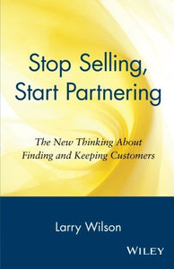 Stop Selling, Start Partnering: The New Thinking About Finding And Keeping Customers