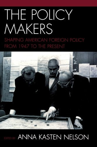 The Policy Makers: Shaping American Foreign Policy from 1947 to the Present