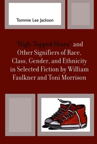 'High-Topped Shoes' and Other Signifiers of Race, Class, Gender and Ethnicity in Selected Fiction by William Faulkner and Toni Morrison
