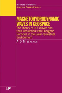 Magnetohydrodynamic Waves in Geospace: The Theory of ULF Waves and their Interaction with Energetic Particles in the Solar-Terrestrial Environment (Series in Plasma Physics)