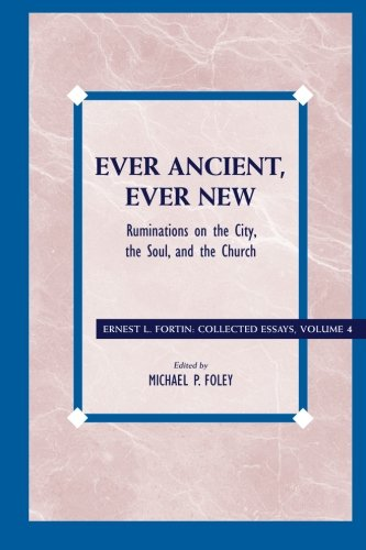 Ever Ancient, Ever New: Ruminations on the City, the Soul, and the Church (Ernest L. Fortin: Collected Essays)