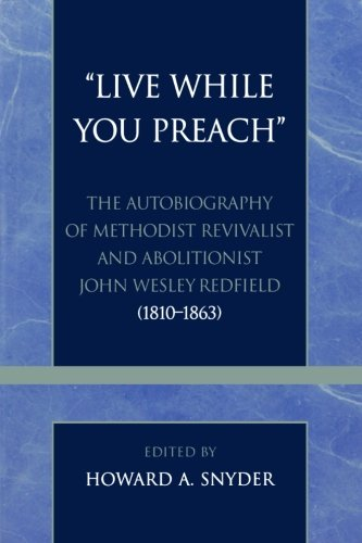 'Live While You Preach': The Autobiography of Methodist Revivalist and Abolitionist John Wesley Redfield (1810-1863) (Pietist and Wesleyan Studies)