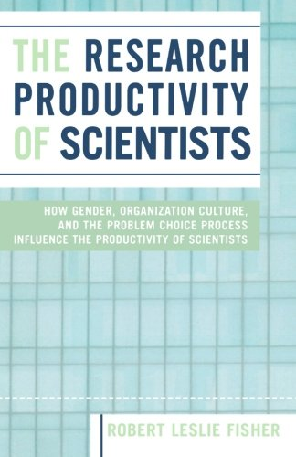 The Research Productivity of Scientists: How Gender, Organization Culture, and the Problem Choice Process Influence the Productivity of Scientists