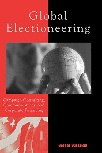 Global Electioneering: Campaign Consulting, Communications, and Corporate Financing (Critical Media Studies: Institutions, Politics, and Culture)