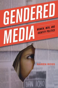 Gendered Media: Women, Men, and Identity Politics (Critical Media Studies: Institutions, Politics, and Culture)