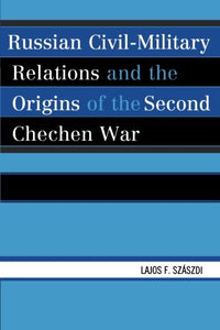 Russian Civil-Military Relations and the Origins of the Second Chechen War